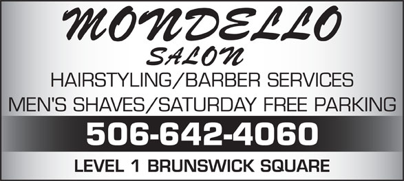 Mondello Salon & Spa (506-642-4060) - Annonce illustrée======= - HAIRSTYLING/BARBER SERVICES MEN'S SHAVES/SATURDAY FREE PARKING 506-642-4060 LEVEL 1 BRUNSWICK SQUARE 506-642-4060 LEVEL 1 BRUNSWICK SQUARE HAIRSTYLING/BARBER SERVICES MEN'S SHAVES/SATURDAY FREE PARKING