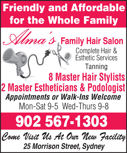 Alma's Family Hair Salon (902-567-1303) - Annonce illustrée======= - Friendly and Affordable for the Whole Family Alma s Family Hair Salon Complete Hair & Esthetic Services Tanning 8 Master Hair Stylists 2 Master Estheticians & Podologist Appointments or Walk-Ins Welcome Mon-Sat 9-5  Wed-Thurs 9-8 902 567-1303 Come Visit Us At Our New Facility 25 Morrison Street, Sydney