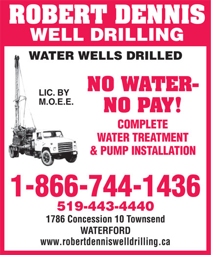 Dennis Robert Well Drilling And Pumps (1-866-744-1436) - Display Ad - & PUMP INSTALLATION 1-866-744-1436 519-443-4440 1786 Concession 10 Townsend WATERFORD www.robertdenniswelldrilling.ca WATER TREATMENT ROBERT DENNIS WELL DRILLING WATER WELLS DRILLED NO WATER- LIC. BY M.O.E.E. NO PAY! COMPLETE