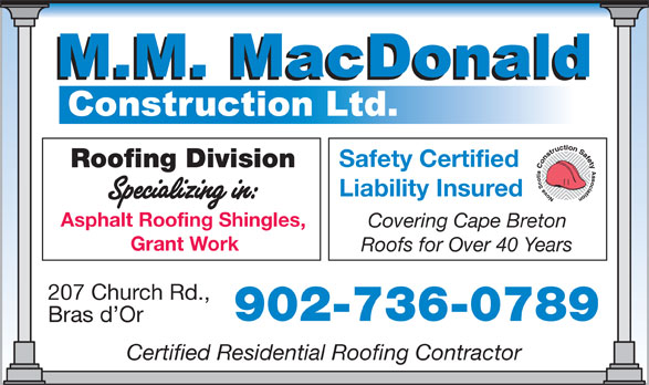 MacDonald M M Construction Ltd (902-736-0789) - Annonce illustrée======= - Safety Certified Roofing Division Liability Insured Grant Work Roofs for Over 40 Years Asphalt Roofing Shingles, Covering Cape Breton 207 Church Rd., Bras d Or 902-736-0789 Certified Residential Roofing Contractor
