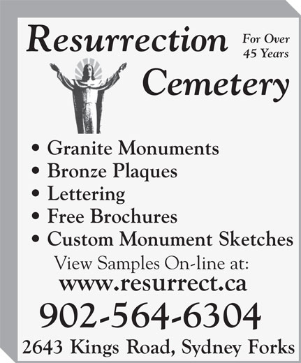 Resurrection Cemetery (902-564-6304) - Display Ad - For Over 45 Years Granite Monuments Bronze Plaques Lettering Free Brochures Custom Monument Sketches View Samples On-line at: 902-564-6304 For Over 45 Years Granite Monuments Bronze Plaques Lettering Free Brochures Custom Monument Sketches View Samples On-line at: 902-564-6304