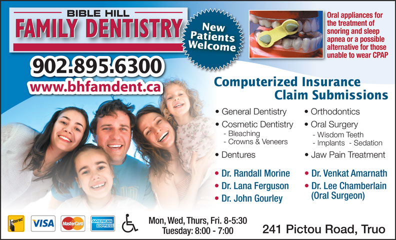 Bible Hill Family Dentistry (902-895-6300) - Display Ad - BIBLE HILL Oral appliances for the treatment of PatientsNew snoring and sleep FAMILY DENTISTRY apnea or a possible Welcome alternative for those unable to wear CPAP 902.895.6300 Computerized Insurance www.bhfamdent.ca Claim Submissions General Dentistry Orthodontics Cosmetic Dentistry Oral Surgery - Bleaching - Wisdom Teeth - Crowns & Veneers - Implants  - Sedation Dentures Jaw Pain Treatment Dr. Randall Morine Dr. Venkat Amarnath Dr. Lana Ferguson Dr. Lee Chamberlain (Oral Surgeon) Dr. John Gourley Mon, Wed, Thurs, Fri. 8-5:30 241 Pictou Road, Truo Tuesday: 8:00 - 7:00