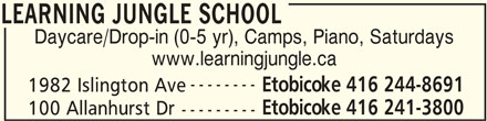 Learning Jungle School (416-241-3800) - Display Ad - LEARNING JUNGLE SCHOOL Daycare/Drop-in (0-5 yr), Camps, Piano, Saturdays www.learningjungle.ca -------- Etobicoke 416 244-8691 1982 Islington Ave Etobicoke 416 241-3800 100 Allanhurst Dr --------- LEARNING JUNGLE SCHOOL