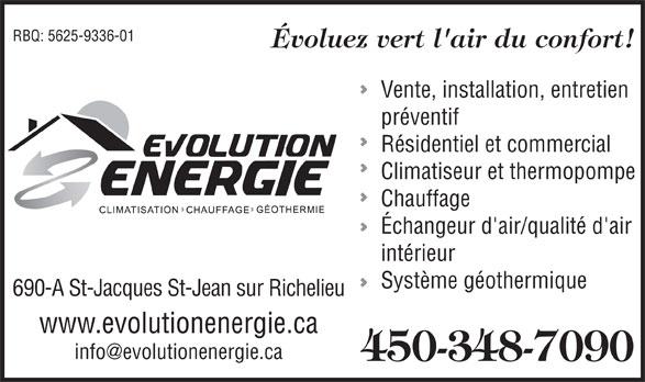 Evolution Energie (450-348-7090) - Annonce illustrée======= - RBQ: 5625-9336-01 Évoluez vert l'air du confort! Vente, installation, entretien préventif Résidentiel et commercial Climatiseur et thermopompe Chauffage Échangeur d'air/qualité d'air intérieur Système géothermique 690-A St-Jacques St-Jean sur Richelieu www.evolutionenergie.ca info@evolutionenergie.ca 450-348-7090