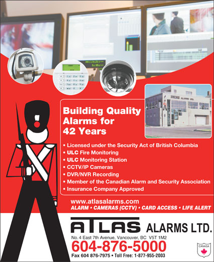 Atlas Alarms (604-876-5000) - Display Ad - Building Quality Alarms for 42 Years Licensed under the Security Act of British Columbia 604-876-5000 Fax 604 876-7975 Toll Free: 1-877-955-2003 CANASA ULC Fire Monitoring ULC Monitoring Station CCTV/IP Cameras DVR/NVR Recording Member of the Canadian Alarm and Security Association Insurance Company Approved www.atlasalarms.com ALARM   CAMERAS (CCTV)   CARD ACCESS   LIFE ALERT No. 4 East 7th Avenue, Vancouver, BC  V5T 1M2