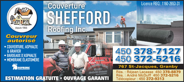 Couverture Shefford Roofing Inc (450-378-7127) - Annonce illustrée======= - Licence RBQ : 1160-2653-31 Couverture SHEFFORD Roofing Inc. Couvreur autorisé COUVERTURE, ASPHALTE & GRAVIER 450 378-7127 BARDEAUX D ASPHALTE MEMBRANE ÉLASTOMÈRE 450 372-5216 767 St-Jacques, Granby Rés. : Réjean Lacasse  450 378-8879 Rés. : André McDuff  450 372-5216 ESTIMATION GRATUITE   OUVRAGE GARANTI Télécopieur : 450 372-9313  Licence RBQ : 1160-2653-31 Couverture SHEFFORD Roofing Inc. Couvreur autorisé COUVERTURE, ASPHALTE & GRAVIER 450 378-7127 BARDEAUX D ASPHALTE MEMBRANE ÉLASTOMÈRE 450 372-5216 767 St-Jacques, Granby Rés. : Réjean Lacasse  450 378-8879 Rés. : André McDuff  450 372-5216 ESTIMATION GRATUITE   OUVRAGE GARANTI Télécopieur : 450 372-9313