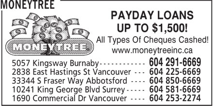 Moneytree (604-581-6669) - Annonce illustrée======= - MONEYTREE UP TO $1,500! All Types Of Cheques Cashed! www.moneytreeinc.ca 5057 Kingsway Burnaby ------------ 604 291-6669 2838 East Hastings St Vancouver --- 604 225-6669 33344 S Fraser Way Abbotsford ---- 604 850-6669 10241 King George Blvd Surrey ----- 604 581-6669 1690 Commercial Dr Vancouver ---- 604 253-2274 PAYDAY LOANS