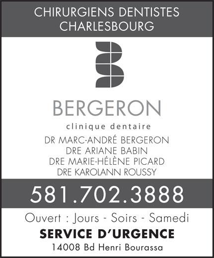 Clinique Dentaire Bergeron (418-628-8333) - Annonce illustrée======= - 14008 Bd Henri Bourassa CHIRURGIENS DENTISTES CHARLESBOURG BERGERON DR MARC-ANDRÉ BERGERON DRE ARIANE BABIN DRE MARIE-HÉLÈNE PICARD DRE KAROLANN ROUSSY 581.702.3888 Ouvert : Jours - Soirs - Samedi SERVICE D URGENCE