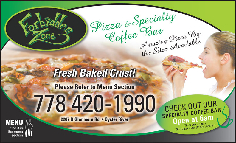 The Forbidden Zone (778-420-1990) - Annonce illustrée======= - Fresh Baked Crust! Please Refer to Menu SectionPlease Refer to Menu Section 778 420-1990 CHECK OUT OUR SPECIALTY COFFEE BAROpen at 6am Till 9 Sun - Thurs 2207 D Glenmore Rd.   Oyster River2207DGlenmoreRd. OysterRiver Till 10 Sat - Sun (11 pm Summer)