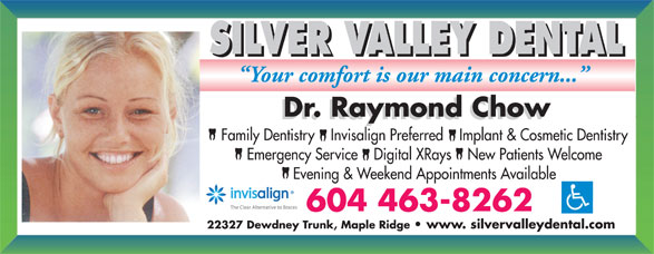 Silver Valley Dental (604-463-8262) - Annonce illustrée======= - SILVER VALLEY DENTAL Family Dentistry    Invisalign Preferred    Implant & Cosmetic Dentistry Emergency Service    Digital XRays    New Patients Welcome Evening & Weekend Appointments Available 22327 Dewdney Trunk, Maple Ridge   www. silvervalleydental.com SILVER VALLEY DENTAL Family Dentistry    Invisalign Preferred    Implant & Cosmetic Dentistry Emergency Service    Digital XRays    New Patients Welcome Evening & Weekend Appointments Available 22327 Dewdney Trunk, Maple Ridge   www. silvervalleydental.com