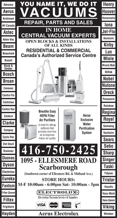 Aerus Electrolux (416-750-2425) - Annonce illustrée======= - YOU NAME IT, WE DO IT Aerus Hoover VACUUMS Homematix Tidyvac (Southwest corner of Ellesmere Rd. & Midland Ave.) Eureka STORE HOURS: Tristar M-F 10:00am - 6:00pm Sat- 10:00am - 5pm Fantom Vacuflo Filter Queen Vacu-Maid Vacu-Queen Filtex Frigidaire Viking Windsor Hayden Aerus Electrolux Airstream REPAIR, PARTS AND SALES Iona All Canada IN HOME Jet-Flo Astec CENTRAL VACUUM EXPERTS Kenmore Astro-Vac OPEN BLOCKS & INSTALLATIONS Kirby OF ALL KINDS Beam RESIDENTIAL & COMMERCIAL Lux Beaumark Canada s Authorized Service Centre Miele Bissell Miracle Mate Black & Decker Nilfisk Bosch Nobel Broan Nutone Canavac Oreck Centra-Flo Panasonic Centralux Rainbow Centra Vac Water A must for allergy Samsung sufferers that Purification Compaq provides dust-free Sanitaire System air & improves Breathe Easy Regina Aerus HEPA Filter Centure Royal Exclusive Cyclo-Vac indoor air quality Sears Dirt Devil Sebo Drainvac 416-750-2425 Sharp Duovac Singer Air Purifiers Clarke 1095 - ELLESMERE ROAD Dyson Taski Scarborough Electrolux Advance Henry