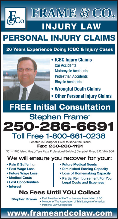 Frame & Co Injury Law (1-800-661-0238) - Annonce illustrée======= - PERSONAL INJURY CLAIMS 26 Years Experience Doing ICBC & Injury Cases ICBC Injury Claims Car Accidents Motorcycle Accidents Pedestrian Accidents Bicycle Accidents Wrongful Death Claims Other Personal Injury Claims FREE Initial Consultation Stephen Frame 250-286-6691 Toll Free 1-800-661-0238 Located in Campbell River to serve the Island Fax: 250-286-1191 301 - 1100 Island Hwy., (Tyee Plaza Professional Building) Campbell River, B.C. V9W 8C6 We will ensure you recover for your: Pain & Suffering Future Medical Needs Past Wage Loss INJURY LAW Diminished Earning Capacity Future Wage Loss Loss of Homemaking Capacity Medical Costs Partial Reimbursement For Your Lost Opportunities Legal Costs and Expenses Interest No Fees Until YOU Collect Past President of the Trial Lawyers Association of BC Stephen Frame Member of The Association of Trial Lawyers of America Personal Law Corporation www.frameandcolaw.com