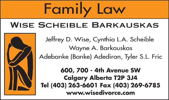 Wise Scheible Barkauskas (403-263-6601) - Display Ad - Family Law Wise Scheible Barkauskas Jeffrey D. Wise, Cynthia L.A. Scheible Wayne A. Barkauskas Adebanke (Banke) Adediran, Tyler S.L. Fric 600, 700 - 4th Avenue SW Calgary Alberta T2P 3J4 Tel (403) 263-6601 Fax (403) 269-6785 www.wisedivorce.com