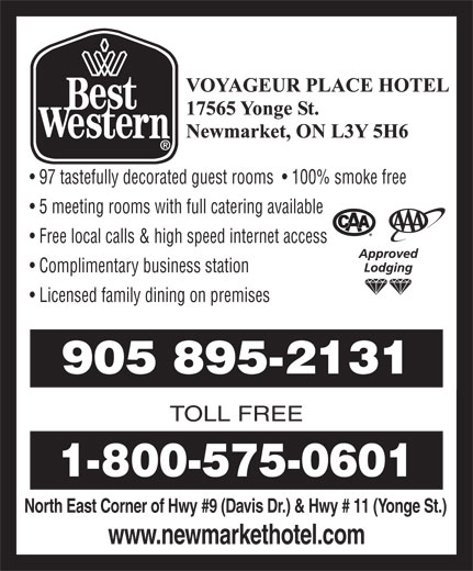 Best Western (1-866-941-9730) - Annonce illustrée======= - North East Corner of Hwy #9 (Davis Dr.) & Hwy # 11 (Yonge St.) www.newmarkethotel.com 97 tastefully decorated guest rooms    100% smoke free 5 meeting rooms with full catering available Free local calls & high speed internet access Complimentary business station Licensed family dining on premises 905 895-2131 TOLL FREE 1-800-575-0601
