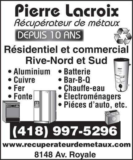 Pierre Lacroix - Récupérateur de Métaux (418-997-5296) - Annonce illustrée======= - Pierre Lacroix Récupérateur de métaux DEPUIS 10 ANS Résidentiel et commercial Rive-Nord et Sud Aluminium  Batterie Cuivre Bar-B-Q Fer Chauffe-eau Fonte Électroménagers Piéces d auto, etc. (418) 997-5296 www.recuperateurdemetaux.com 8148 Av. Royale