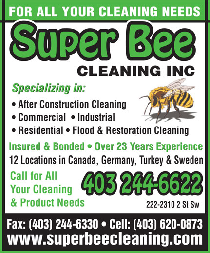 Super Bee Cleaning Inc (403-620-0873) - Annonce illustrée======= - FOR ALL YOUR CLEANING NEEDS Super Bee CLEANING INCNG INCNI Specializing in: After Construction Cleaning Commercial    Industrial Residential   Flood & Restoration Cleaning Insured & Bonded   Over 23 Years Experience 12 Locations in Canada, Germany, Turkey & Sweden Call for All 403 244-6622 Your Cleaning 244-6622 & Product Needs 222-2310 2 St Sw Fax: (403) 244-6330   Cell: (403) 620-0873 www.superbeecleaning.com