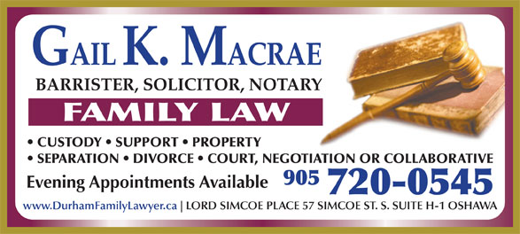 Macrae Gail (905-720-0545) - Annonce illustrée======= - BARRISTER, SOLICITOR, NOTARY FAMILY LAW CUSTODY   SUPPORT   PROPERTY SEPARATION   DIVORCE   COURT, NEGOTIATION OR COLLABORATIVE 905 Evening Appointments Available 720-0545 www.DurhamFamilyLawyer.ca LORD SIMCOE PLACE 57 SIMCOE ST. S. SUITE H-1 OSHAWA