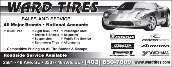Ward Tire (403-650-7809) - Display Ad - WARD TIRES SALES AND SERVICE All Major Brands   National Accounts Light Truck TiresTruck Tires Passenger Tires Brakes & Shocks Balancing Suspension Mobile Tire Service Because so much is riding on your tires. Earthmover Tires Alignments TM TAKE CONTROL Competitive Pricing on All Tire Brands & Recaps Roadside Service Available www.wardtires.com 3681 - 48 Ave. SE   3307- 48 Ave. SE (403) 650-7809
