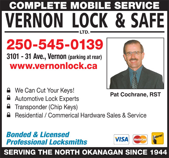 Vernon Lock & Safe Ltd (250-545-0139) - Display Ad - COMPLETE MOBILE SERVICE LTD. 250-545-0139 3101 - 31 Ave., Vernon (parking at rear) www.vernonlock.ca We Can Cut Your Keys! Pat Cochrane, RST Automotive Lock Experts Residential / Commerical Hardware Sales & Service Bonded & Licensed Professional Locksmiths SERVING THE NORTH OKANAGAN SINCE 1944 Transponder (Chip Keys)