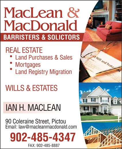 MacLean & MacDonald (902-485-4347) - Display Ad - FAX: 902-485-8887 MacLean & MacDonald BARRISTERS & SOLICTORS REAL ESTATE Land Purchases & Sales Mortgages Land Registry Migration WILLS & ESTATES IAN H. MACLEAN 90 Coleraine Street, Pictou 902-485-4347