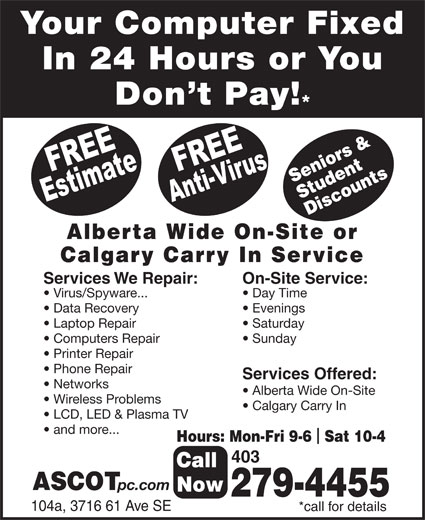 Ascot Business Systems (403-279-4455) - Display Ad - Your Computer Fixed In 24 Hours or You Don t Pay! Seniors & Student Discounts Alberta Wide On-Site or Calgary Carry In Service Services We Repair: Data Recovery Evenings Laptop Repair Saturday Computers Repair Sunday Printer Repair Phone Repair Services Offered: Networks Alberta Wide On-Site On-Site Service: Virus/Spyware... Day Time Wireless Problems Calgary Carry In LCD, LED & Plasma TV and more... 403 Hours: Mon-Fri 9-6  Sat 10-4 ASCOT Call pc.com Now 279-4455 104a, 3716 61 Ave SE *call for details