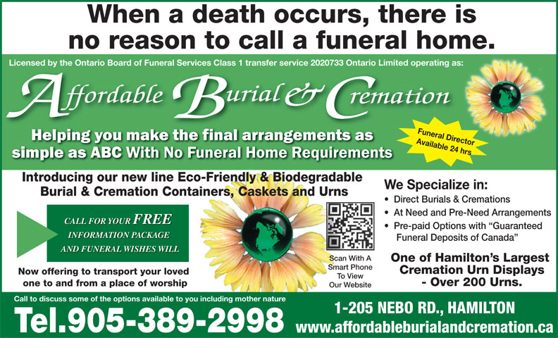 Affordable Burial & Cremation (905-389-2998) - Display Ad - Cremation Urn Displays Now offering to transport your loved To View - Over 200 Urns. one to and from a place of worship Our Website 1-205 NEBO RD., HAMILTON Tel.905-389-2998 www.affordableburialandcremation.ca When a death occurs, there is no reason to call a funeral home. d by the Ontario Board of Funeral Services Class 1 transfer service 2020733 Ontario Limited operating as: Funeral Director Available 24 hrs Call to discuss some of the options available to you including mother nature License Introducing our new line Eco-Friendly & Biodegradable We Specialize in: Burial & Cremation Containers, Caskets and Urns Direct Burials & Cremations At Need and Pre-Need Arrangements CALL FOR YOUR FREE Pre-paid Options with  Guaranteed INFORMATION PACKAGE Funeral Deposits of Canada AND FUNERAL WISHES WILL Scan With A One of Hamilton s Largest Smart Phone