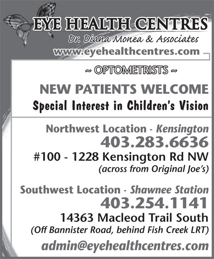 Eye Health Centres (403-283-6636) - Display Ad - Special Interest in Children s Vision Northwest Location - Kensington 403.283.6636 #100 - 1228 Kensington Rd NW (across from Original Joe s) Southwest Location www.eyehealthcentres.com ~ OPTOMETRISTS ~ NEW PATIENTS WELCOME Eye Health Centres - Shawnee Station 403.254.1141 14363 Macleod Trail South (Off Bannister Road, behind Fish Creek LRT)
