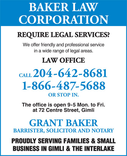 Baker Law Corporation (204-642-8681) - Annonce illustrée======= - BAKER LAW CORPORATION REQUIRE LEGAL SERVICES? We offer friendly and professional service in a wide range of legal areas. LAW OFFICE CALL204-642-8681 1-866-487-5688 OR STOP IN. The office is open 9-5 Mon. to Fri. at 72 Centre Street, Gimli GRANT BAKER BARRISTER, SOLICITOR AND NOTARY PROUDLY SERVING FAMILIES & SMALL BUSINESS IN GIMLI & THE INTERLAKE BAKER LAW CORPORATION REQUIRE LEGAL SERVICES? We offer friendly and professional service in a wide range of legal areas. LAW OFFICE CALL204-642-8681 1-866-487-5688 OR STOP IN. The office is open 9-5 Mon. to Fri. at 72 Centre Street, Gimli GRANT BAKER BARRISTER, SOLICITOR AND NOTARY PROUDLY SERVING FAMILIES & SMALL BUSINESS IN GIMLI & THE INTERLAKE
