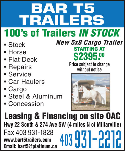 Bar T5 Agra Services (403-931-2212) - Annonce illustrée======= - New 5x8 Cargo Trailer Stock Horse 2395 Flat Deck Price subject to change Repairs without notice Service Car Haulers Cargo Steel & Aluminum Concession Leasing & Financing on site OAC Hwy 22 South & 274 Ave SW (4 miles N of Millarville) Fax 403 931-1828 www.bart5trailers.com 403 931-2212 Email: bart5@platinum.ca