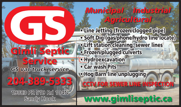 Gimli Septic Service (204-389-5333) - Display Ad - Agricultural Line Jetting (frozen/clogged pipe) Soft Dig (gas/phone/hydro line locate) Lift station cleaning, sewer lines Gimli Septic Frozen/plugged culverts Hydroexcavation Service Car wash Pits GS vac truck service Hog Barn line unplugging 204-389-5333 GS vac truck service Hog Barn line unplugging 204-389-5333 CCTV FOR SEWER LINE INSPECTION 19083 PR 519 Rd 104N Sandy Hook www.gimliseptic.ca Hydroexcavation Service Car wash Pits 19083 PR 519 Rd 104N Sandy Hook www.gimliseptic.ca Soft Dig (gas/phone/hydro line locate) Lift station cleaning, sewer lines Gimli Septic Frozen/plugged culverts Municipal    Industrial Agricultural Line Jetting (frozen/clogged pipe) Municipal    Industrial CCTV FOR SEWER LINE INSPECTION