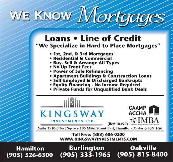 Kingsway Investment Ltd (905-526-6300) - Display Ad - We Know Mortgages Loans   Line of Credit We Specialize in Hard to Place Mortgages 1st, 2nd, & 3rd Mortgages Residential & Commercial Buy, Sell & Arrange All Types No Up Front Fees Power of Sale Refinancing Apartment Buildings & Construction Loans Self Employed & Discharged Bankrupts Equity Financing - No Income Required Private Funds for Unqualified Bank Deals ACCHA (lic# 10492) Suite 1510-Effort Square 105 Main Street East, Hamilton, Ontario L8N 1G6 Toll Free: (888) 606-0200 WWW.KINGSWAYINVESTMENTS.COM Burlington Oakville Hamilton (905) 815-8400 (905) 333-1965 (905) 526-6300