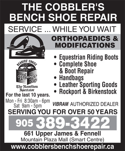 The Cobblers Bench Ltd (905-389-3422) - Display Ad - Leather Sporting Goods Rockport & Birkenstock For the last 10 years. Mon - Fri  8:30am - 6pm Sat  9am - 5pm SERVING YOU FOR OVER 50 YEARS 905 389-3422 661 Upper James & Fennell Mountain Plaza Mall (Smart Centre) www.cobblersbenchshoerepair.ca Handbags THE COBBLER'S BENCH SHOE REPAIR SERVICE ... WHILE YOU WAIT ORTHOPAEDICS & MODIFICATIONS Equestrian Riding Boots Complete Shoe & Boot Repair