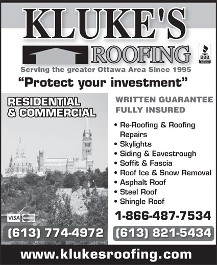 Kluke's Roofing (613-821-5434) - Annonce illustrée======= - RESIDENTIAL FULLY INSURED & COMMERCIAL Re-Roofing & Roofing Repairs Skylights Siding & Eavestrough Soffit & Fascia KLUKE'S Serving the greater Ottawa Area Since 1995 Protect your investment WRITTEN GUARANTEE Roof Ice & Snow Removal Asphalt Roof Steel Roof Shingle Roof 1-866-487-7534 (613) 774-4972   (613) 821-5434 www.klukesroofing.com KLUKE'S Serving the greater Ottawa Area Since 1995 Protect your investment WRITTEN GUARANTEE RESIDENTIAL FULLY INSURED & COMMERCIAL Re-Roofing & Roofing Repairs Skylights Siding & Eavestrough Soffit & Fascia Roof Ice & Snow Removal Asphalt Roof Steel Roof Shingle Roof 1-866-487-7534 (613) 774-4972   (613) 821-5434 www.klukesroofing.com