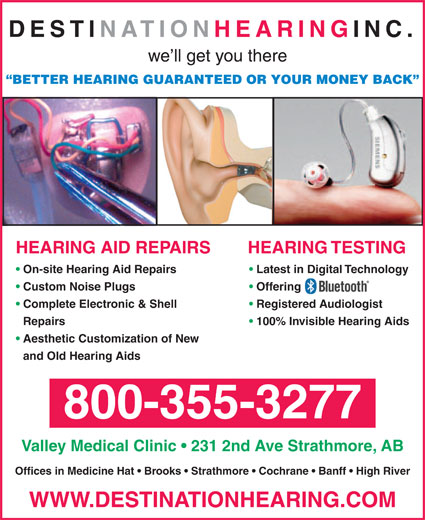 Destination Hearing Inc (604-530-6449) - Display Ad - DESTINATION HEARING INC. we ll get you there BETTER HEARING GUARANTEED OR YOUR MONEY BACK HEARING TESTINGHEARING AID REPAIRS On-site Hearing Aid Repairs Latest in Digital Technology Custom Noise Plugs Offering Complete Electronic & Shell Registered Audiologist Repairs 100% Invisible Hearing Aids Aesthetic Customization of New and Old Hearing Aids 800-355-3277 Valley Medical Clinic   231 2nd Ave Strathmore, AB Offices in Medicine Hat   Brooks   Strathmore   Cochrane   Banff   High River WWW.DESTINATIONHEARING.COM