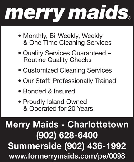 Merry Maids (902-436-1992) - Annonce illustrée======= - Monthly, Bi-Weekly, Weekly & One Time Cleaning Services Quality Services Guaranteed - Routine Quality Checks Customized Cleaning Services Our Staff: Professionally Trained Bonded & Insured Proudly Island Owned & Operated for 20 Years Merry Maids - Charlottetown (902) 628-6400 Summerside (902) 436-1992 www.formerrymaids.com/pe/0098
