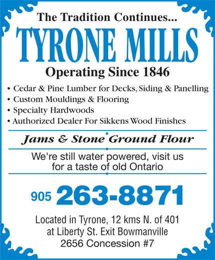 Tyrone Mills Ltd (905-263-8871) - Display Ad - The Tradition Continues... TYRONE MILLS Operating Since 1846 Cedar & Pine Lumber for Decks, Siding & Panelling Custom Mouldings & Flooring Specialty Hardwoods Authorized Dealer For Sikkens Wood Finishes Jams & Stone Ground Flour We're still water powered, visit us for a taste of old Ontario 905 263-8871 Located in Tyrone, 12 kms N. of 401 at Liberty St. Exit Bowmanville 2656 Concession #7
