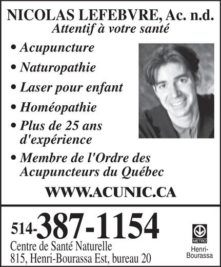 Acupuncture Nicolas Lefebvre (514-387-1154) - Display Ad - NICOLAS LEFEBVRE, Ac. n.d. Attentif à votre santé Acupuncture Naturopathie Laser pour enfant Homéopathie Plus de 25 ans d'expérience Membre de l'Ordre des Acupuncteurs du Québec WWW.ACUNIC.CA 514- 387-1154 Centre de Santé Naturelle Henri- Bourassa 815, Henri-Bourassa Est, bureau 20