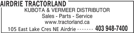 Airdrie Tractorland (403-948-7400) - Display Ad - www.tractorland.ca ------- 403 948-7400 105 East Lake Cres NE Airdrie AIRDRIE TRACTORLAND KUBOTA & VERMEER DISTRIBUTOR Sales - Parts - Service KUBOTA & VERMEER DISTRIBUTOR Sales - Parts - Service www.tractorland.ca ------- 403 948-7400 105 East Lake Cres NE Airdrie AIRDRIE TRACTORLAND