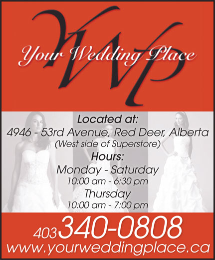 Your Wedding Place Ltd (403-340-0808) - Display Ad - Located at: 4946 - 53rd Avenue, Red Deer, Alberta (West side of Superstore)(West side of Superstore) Hours: Monday - Saturday 10:00 am - 6:30 pm Thursday 10:00 am - 7:00 pm 403340-08084033400808 www.yourweddingplace.ca