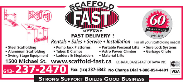 Echafaudages-Fast (Ottawa) Inc (613-237-2470) - Annonce illustrée======= - 60 YEARS   ANS 1955-2015 FAST DELIVERY ! Rentals   Sales   Service   Installation For all your scaffolding needs! Steel Scaffolding Sure Lock Systems  Portable Personal Lifts  Pump Jack Platforms Aluminum Scaffolding Garbage Chute   Astro Power Climber  Tubes & Clamps Swing Stage Equipment Material Lifts  Ladders & Stepladders 1500 Michael St. www.scaffold-fast.ca ECHAFAUDAGES-FAST OTTAWA INC. Fax: (613) 237-5342 No Charge Dial 1-888-854-4401 613- 237-2470 60 YEARS   ANS 1955-2015 FAST DELIVERY ! Rentals   Sales   Service   Installation For all your scaffolding needs! Steel Scaffolding Sure Lock Systems  Portable Personal Lifts  Pump Jack Platforms Aluminum Scaffolding Garbage Chute   Astro Power Climber  Tubes & Clamps Swing Stage Equipment Material Lifts  Ladders & Stepladders 1500 Michael St. www.scaffold-fast.ca ECHAFAUDAGES-FAST OTTAWA INC. Fax: (613) 237-5342 No Charge Dial 1-888-854-4401 613- 237-2470