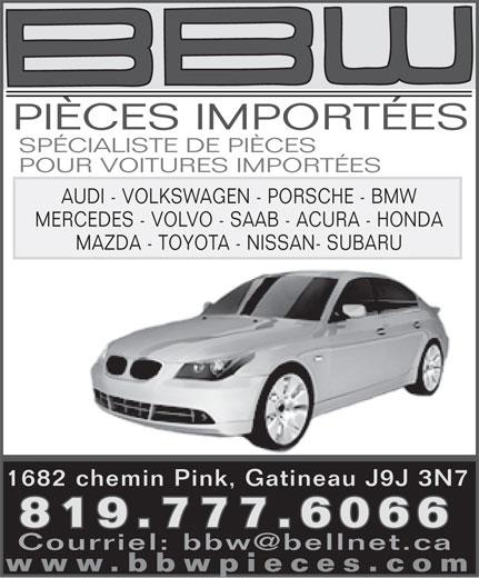 B B W Pièces Importées (819-777-6066) - Annonce illustrée======= - PIÈCES IMPORTÉES SPÉCIALISTE DE PIÈCES POUR VOITURES IMPORTÉES AUDI - VOLKSWAGEN - PORSCHE - BMW MERCEDES - VOLVO - SAAB - ACURA - HONDA MAZDA - TOYOTA - NISSAN- SUBARU 1682 chemin Pink, Gatineau J9J 3N7 819.777.6066 Courriel: bbw@bellnet.ca www.bbwpieces.com