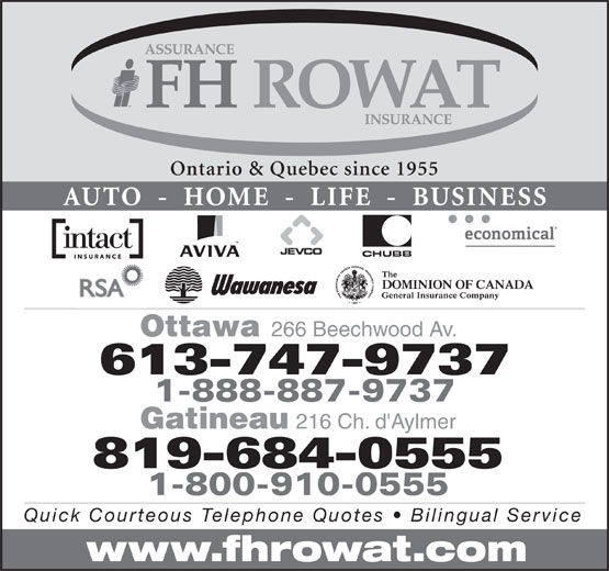F H Rowat Insurance (613-747-9737) - Display Ad - Ontario & Quebec since 1955 AUTO  -  HOME  -  LIFE  -  BUSINESS Ottawa 266 Beechwood Av. 613-747-9737 1-888-887-9737 216 Ch. d'Aylmer 1-800-910-0555 Quick Courteous Telephone Quotes   Bilingual Service www.fhrowat.com 819-684-0555 Gatineau