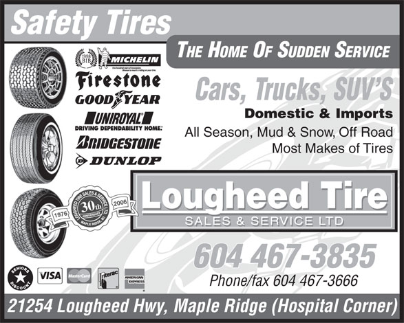 Lougheed Tire Sales & Service Ltd (604-467-3835) - Display Ad - Safety Tires THE HOME OF SUDDEN SERVICE Cars, Trucks, SUV S Domestic & Imports All Season, Mud & Snow, Off Road Most Makes of Tires 2006 Lougheed Tire 30th 1976 SALES & SERVICE LTD 604 467-3835 Phone/fax 604 467-3666 21254 Lougheed Hwy, Maple Ridge (Hospital Corner)