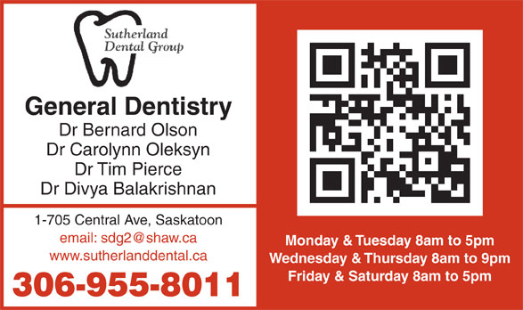 Sutherland Dental Group (306-955-8011) - Annonce illustrée======= - General Dentistry Dr Bernard Olson Dr Carolynn Oleksyn Dr Tim Pierce Dr Divya Balakrishnan 1-705 Central Ave, Saskatoon Monday & Tuesday 8am to 5pm www.sutherlanddental.ca Wednesday & Thursday 8am to 9pm Friday & Saturday 8am to 5pm 306-955-8011