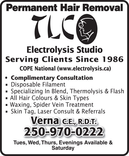 TLC Electrolysis (250-970-0222) - Display Ad - Complimentary Consultation Disposable Filament Specializing In Blend, Thermolysis & Flash All Hair Colours & Skin Types Waxing, Spider Vein Treatment Skin Tag, Laser Consult & Referrals Verna C.E., R.D.T. 250-970-0222 Tues, Wed, Thurs, Evenings Available & Saturday COPE National (www.electrolysis.ca) Permanent Hair Removal Electrolysis Studio Serving Clients Since 1986