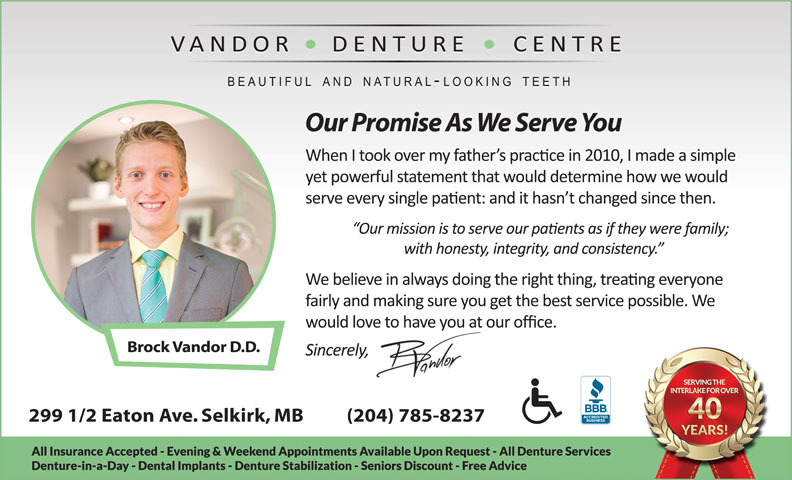 Vandor Denture Centre (204-482-6698) - Display Ad - Our Promise As We Serve You Brock Vandor D.D. 299 1/2 Eaton Ave. Selkirk, MB          (204) 785-8237 Our Promise As We Serve You Brock Vandor D.D. 299 1/2 Eaton Ave. Selkirk, MB          (204) 785-8237