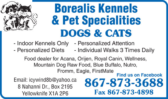 Borealis Kennels & Pet Specialties (867-873-3688) - Annonce illustrée======= - Yellowknife X1A 2P6 Borealis Kennels & Pet Specialities DOGS & CATS - Indoor Kennels Only - Personalized Attention - Personalized Diets - Individual Walks 3 Times Daily Food dealer for Acana, Orijen, Royal Canin, Wellness, Mountain Dog Raw Food, Blue Buffalo, Nutro, Fromm, Eagle, FirstMate Find us on Facebook 867-873-3688 8 Nahanni Dr., Box 2195 Fax 867-873-4898