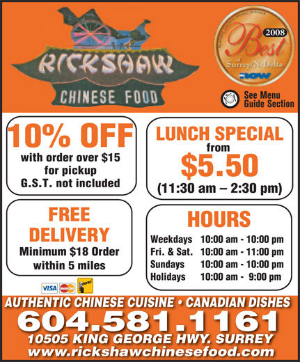 Rickshaw Chinese Food Whalley 2005 Ltd (604-581-1161) - Display Ad - 2008 for pickup $5.50 G.S.T. not included (11:30 am - 2:30 pm) FREE DELIVERY Weekdays 10:00 am - 10:00 pm Fri. & Sat. 10:00 am - 11:00 pm Minimum $18 Order Sundays 10:00 am - 10:00 pm within 5 miles Holidays 10:00 am -  9:00 pm AUTHENTIC CHINESE CUISINE   CANADIAN DISHESAUTHENTIC CHINESE CUISINE   CANADIAN DISHES 604.581.1161 10505 KING GEORGE HWY. SURREY10505 KING GEORGE HWY. SURRE www.rickshawchinesefood.comwww.rickshawchinesefood.com HOURS LUNCH SPECIAL 10% OFF from with order over $15