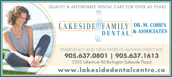 Lakeside Dental Centre (905-637-0801) - Annonce illustrée======= - QUALITY & AFFORDABLE DENTAL CARE FOR OVER 40 YEARS DR. M. COHEN LAKESIDE FAMILY & ASSOCIATES DENTAL EMERGENCY AND NEW PATIENTS ALWAYS WELCOME 905.637.0801 905.637.1613 5353 Lakeshore Rd Burlington (Lakeside Plaza) www.lakesidedentalcentre.ca