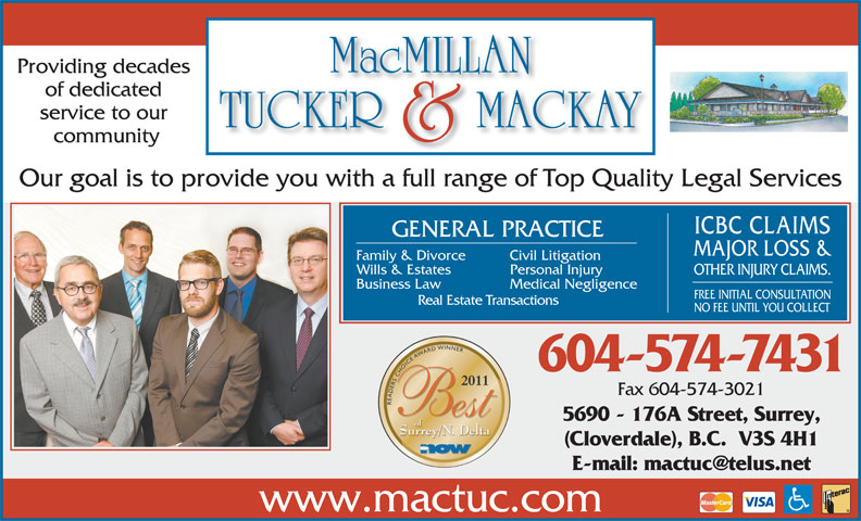 MacMillan Tucker & Mackay (604-574-7431) - Annonce illustrée======= - of dedicated service to our community Our goal is to provide you with a full range of Top Quality Legal Services ICBC CLAIMS GENERAL PRACTICE MAJOR LOSS & Family & Divorce Civil Litigation Wills & Estates Personal Injury OTHER INJURY CLAIMS. Business Law Medical Negligence FREE INITIAL CONSULTATION Real Estate Transactions NO FEE UNTIL YOU COLLECT 604-574-7431 Fax 604-574-3021 5690 - 176A Street, Surrey, (Cloverdale), B.C.  V3S 4H1 www.mactuc.com Providing decades